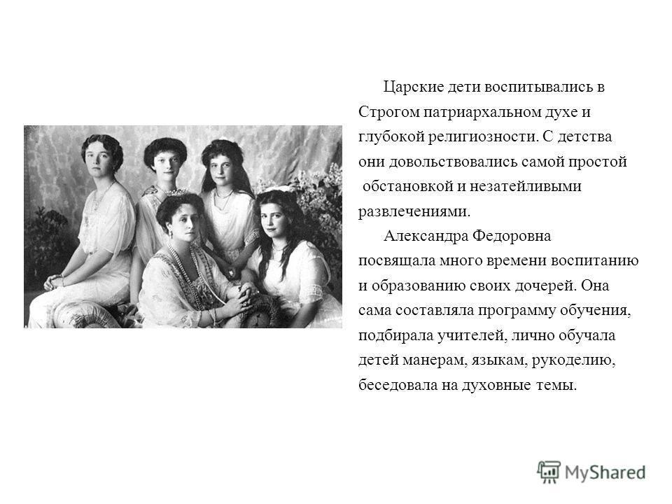 Царские дети воспитывались в Строгом патриархальном духе и глубокой религиозности. С детства они довольствовались самой простой обстановкой и незатейливыми развлечениями. Александра Федоровна посвящала много времени воспитанию и образованию своих доч