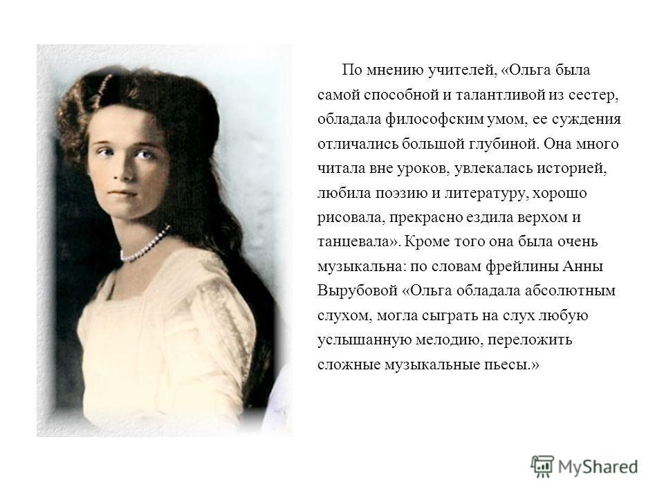По мнению учителей, «Ольга была самой способной и талантливой из сестер, обладала философским умом, ее суждения отличались большой глубиной. Она много читала вне уроков, увлекалась историей, любила поэзию и литературу, хорошо рисовала, прекрасно езди
