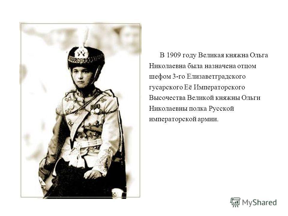 В 1909 году Великая княжна Ольга Николаевна была назначена отцом шефом 3-го Елизаветградского гусарского Её Императорского Высочества Великой княжны Ольги Николаевны полка Русской императорской армии.