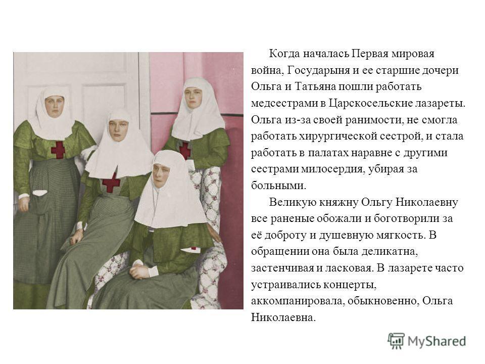 Когда началась Первая мировая война, Государыня и ее старшие дочери Ольга и Татьяна пошли работать медсестрами в Царскосельские лазареты. Ольга из-за своей ранимости, не смогла работать хирургической сестрой, и стала работать в палатах наравне с друг