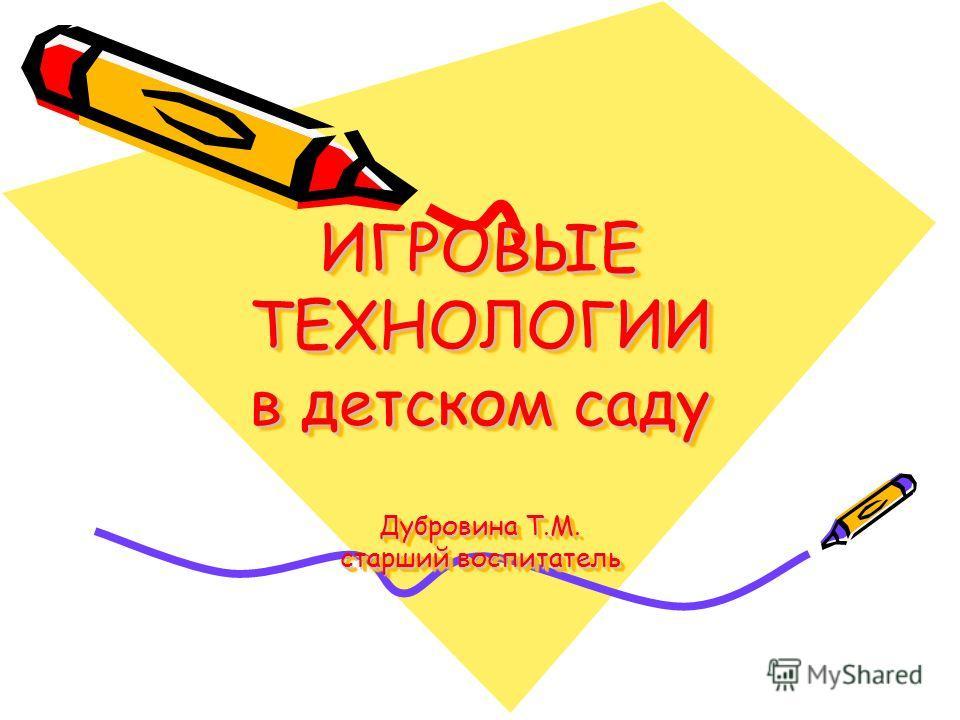 ИГРОВЫЕ ТЕХНОЛОГИИ в детском саду Дубровина Т.М. старший воспитатель