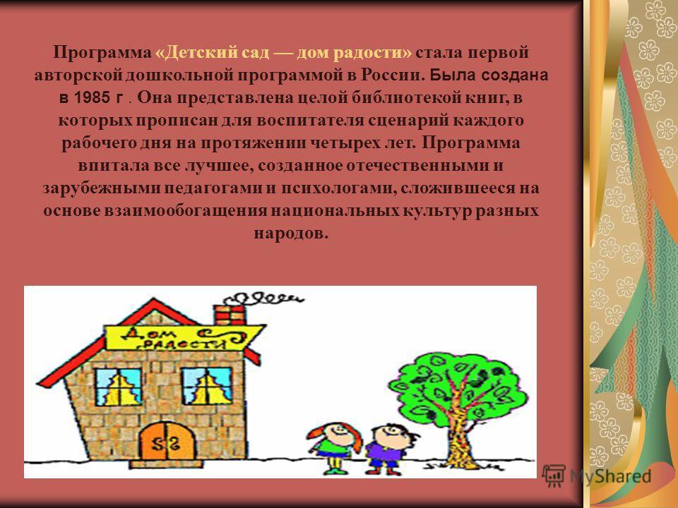 Программа «Детский сад дом радости» стала первой авторской дошкольной программой в России. Была создана в 1985 г. Она представлена целой библиотекой книг, в которых прописан для воспитателя сценарий каждого рабочего дня на протяжении четырех лет. Про