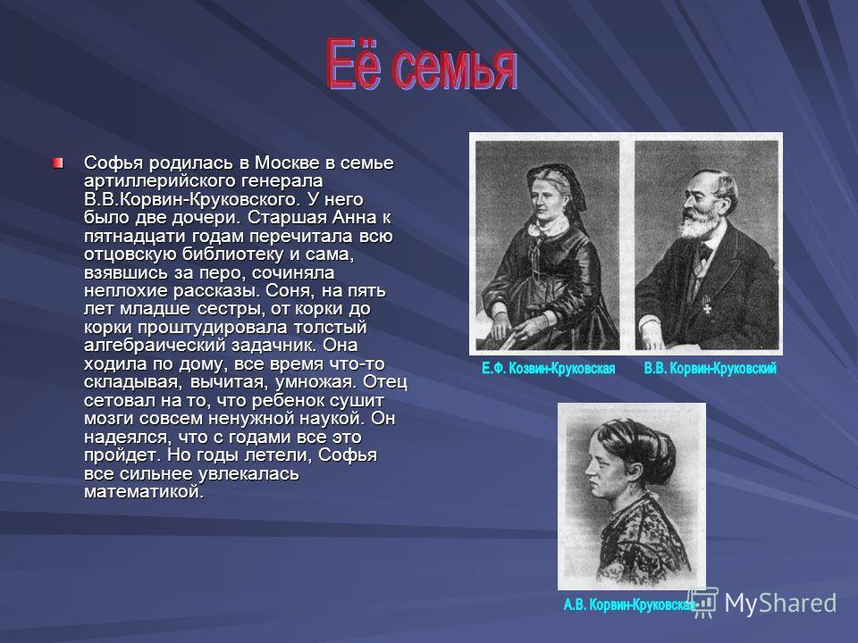 Софья родилась в Москве в семье артиллерийского генерала В.В.Корвин-Круковского. У него было две дочери. Старшая Анна к пятнадцати годам перечитала всю отцовскую библиотеку и сама, взявшись за перо, сочиняла неплохие рассказы. Соня, на пять лет младш