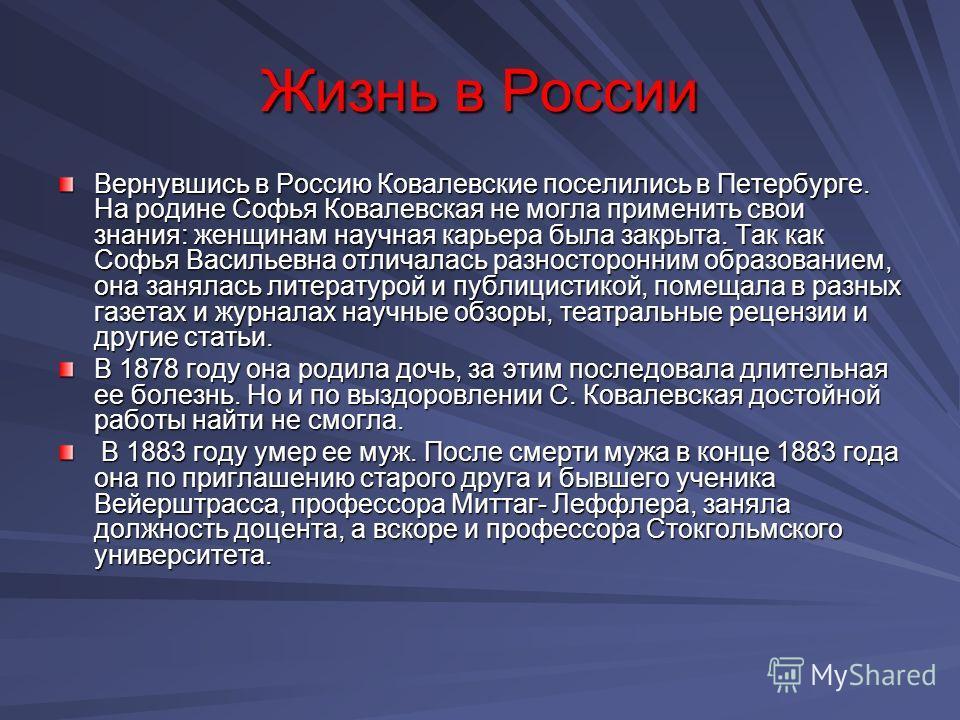 Жизнь в России Вернувшись в Россию Ковалевские поселились в Петербурге. На родине Софья Ковалевская не могла применить свои знания: женщинам научная карьера была закрыта. Так как Софья Васильевна отличалась разносторонним образованием, она занялась л