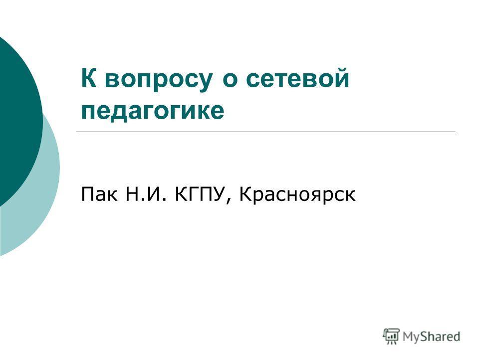 К вопросу о сетевой педагогике Пак Н.И. КГПУ, Красноярск
