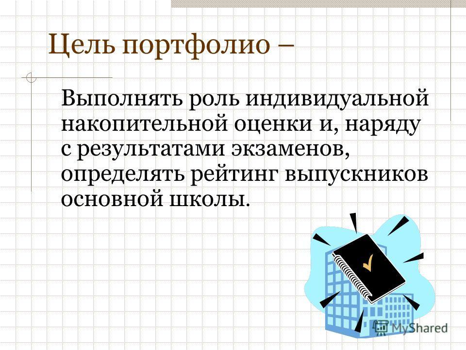 Цель портфолио – Выполнять роль индивидуальной накопительной оценки и, наряду с результатами экзаменов, определять рейтинг выпускников основной школы.