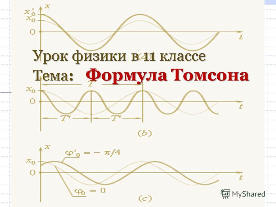 Урок физики в 11 классе Тема: Формула Томсона