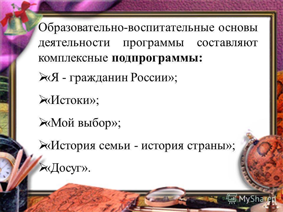 Образовательно-воспитательные основы деятельности программы составляют комплексные подпрограммы: «Я - гражданин России»; «Истоки»; «Мой выбор»; «История семьи - история страны»; «Досуг».