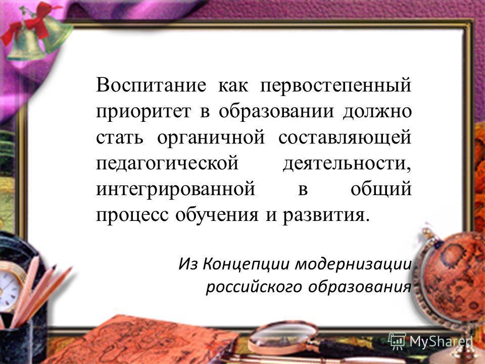 Воспитание как первостепенный приоритет в образовании должно стать органичной составляющей педагогической деятельности, интегрированной в общий процесс обучения и развития. Из Концепции модернизации российского образования