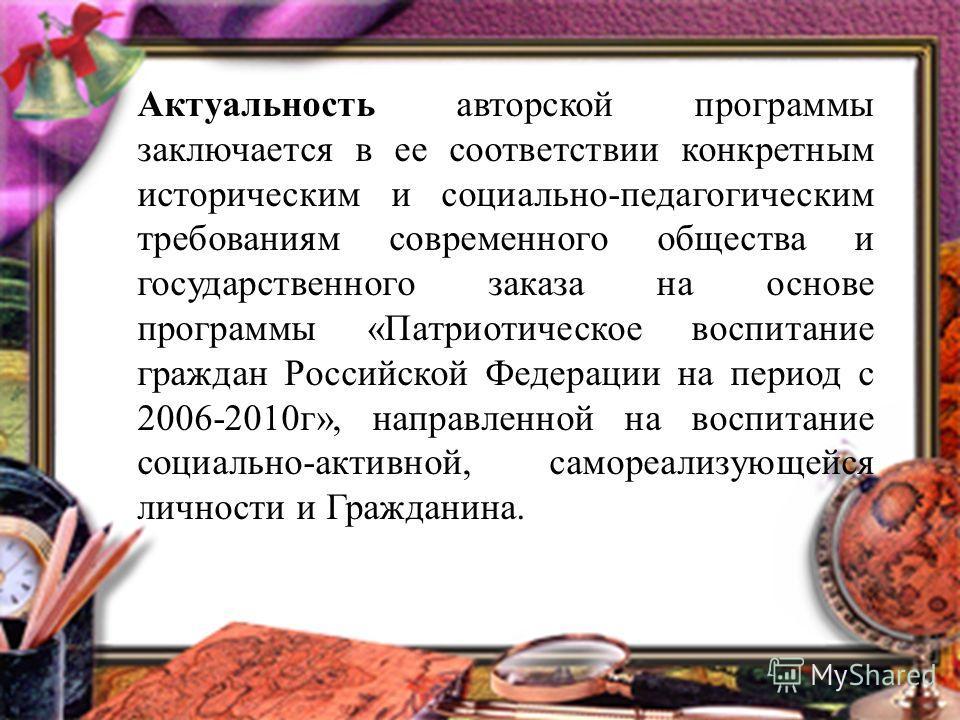 Актуальность авторской программы заключается в ее соответствии конкретным историческим и социально-педагогическим требованиям современного общества и государственного заказа на основе программы «Патриотическое воспитание граждан Российской Федерации