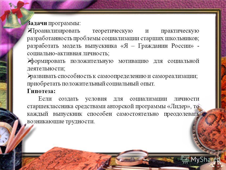Задачи программы: Проанализировать теоретическую и практическую разработанность проблемы социализации старших школьников; разработать модель выпускника «Я – Гражданин России» - социально-активная личность; формировать положительную мотивацию для соци
