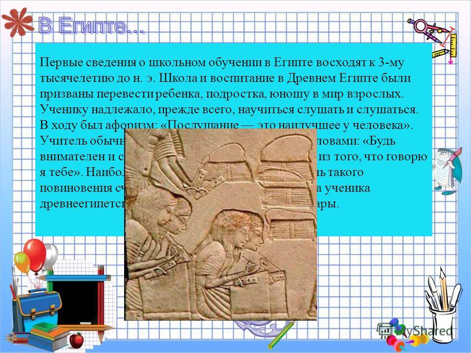 Первые сведения о школьном обучении в Египте восходят к 3-му тысячелетию до н. э. Школа и воспитание в Древнем Египте были призваны перевести ребенка, подростка, юношу в мир взрослых. Ученику надлежало, прежде всего, научиться слушать и слушаться. В