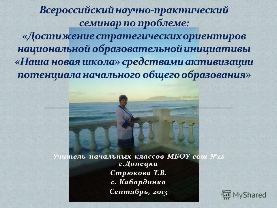 Учитель начальных классов МБОУ сош 12 г.Донецка Стрюкова Т.В. с. Кабардинка Сентябрь, 2013