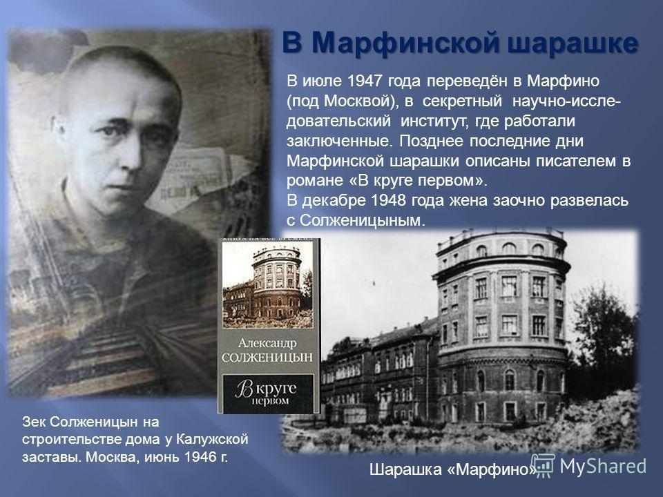 В Марфинской шарашке В июле 1947 года переведён в Марфино ( под Москвой ), в секретный научно - исследовательский институт, где работали заключенные. Позднее последние дни Марфинской шарашки описаны писателем в романе « В круге первом ». В декабре 19