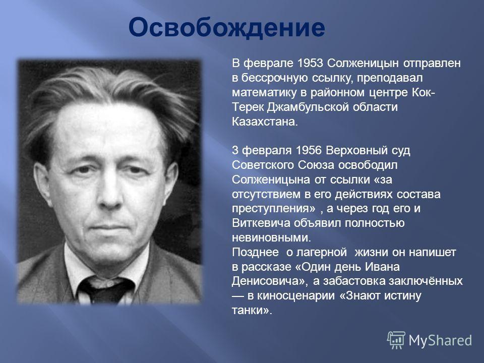 В феврале 1953 Ссолженицын отправлен в бессрочную ссылку, преподавал математику в районном центре Кок - Терек Джамбульской области Казахстана. 3 февраля 1956 Верховный суд Советского Союза освободил Ссолженицына от ссылки « за отсутствием в его дейст