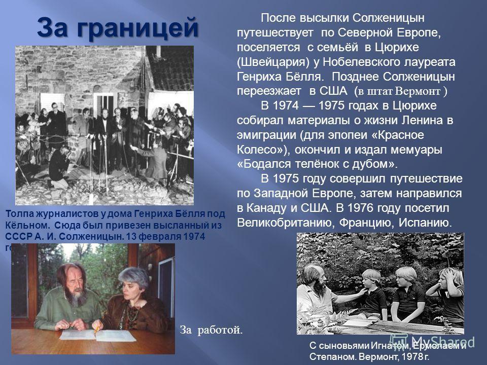 После высылки Ссолженицын путешествует по Северной Европе, поселяется с семьёй в Цюрихе ( Швейцария ) у Нобелевского лауреата Генриха Бёлля. Позднее Ссолженицын переезжает в США ( в штат Вермонт ) В 1974 1975 годах в Цюрихе собирал материалы о жизни