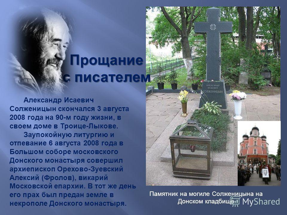 Памятник на могиле Ссолженицына на Донском кладбище Прощание с писателем Александр Исаевич Ссолженицын скончался 3 августа 2008 года на 90- м году жизни, в своем доме в Троице - Лыкове. Заупокойную литургию и отпевание 6 августа 2008 года в Большом с