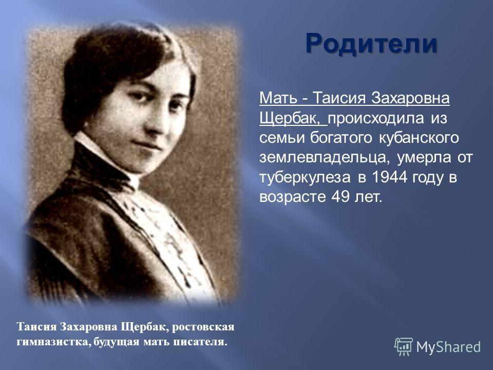 Родители Мать - Таисия Захаровна Щербак, происходила из семьи богатого кубанского землевладельца, умерла от туберкулеза в 1944 году в возрасте 49 лет. Таисия Захаровна Щербак, ростовская гимназистка, будущая мать писателя.