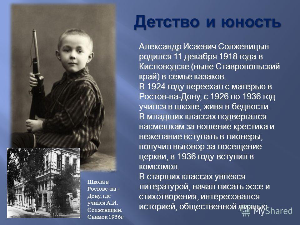 Александр Исаевич Ссолженицын родился 11 декабря 1918 года в Кисловодске (ныне Ставропольский край) в семье казаков. В 1924 году переехал с матерью в Ростов-на-Дону, с 1926 по 1936 год учился в школе, живя в бедности. В младших классах подвергался на