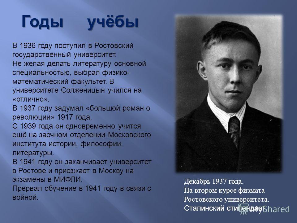 Годы учёбы В 1936 году поступил в Ростовский государственный университет. Не желая делать литературу основной специальностью, выбрал физико- математический факультет. В университете Ссолженицын учился на «отлично». В 1937 году задумал «большой роман