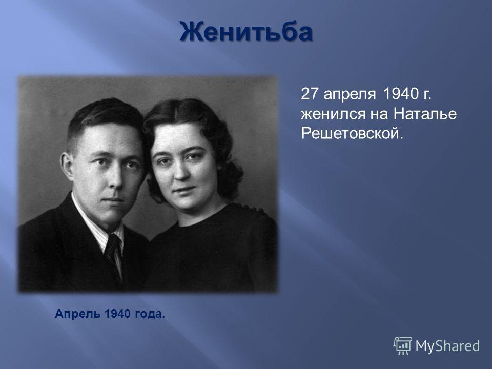 27 апреля 1940 г. женился на Наталье Решетовской. Женитьба Апрель 1940 года.