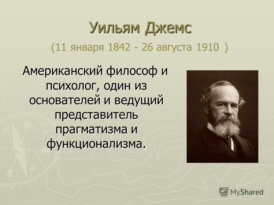 Уильям Джемс Уильям Джемс (11 января 1842 - 26 августа 1910 ) Американский философ и психолог, один из основателей и ведущий представитель прагматизма и функционализма. Американский философ и психолог, один из основателей и ведущий представитель праг