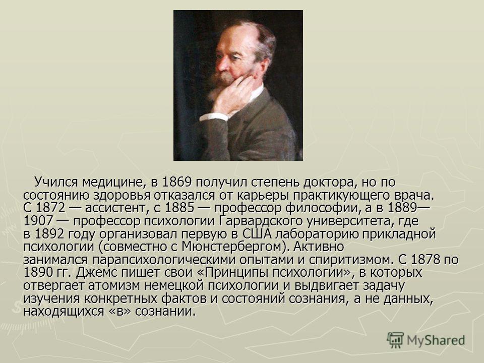 Учился медицине, в 1869 получил степень доктора, но по состоянию здоровья отказался от карьеры практикующего врача. С 1872 ассистент, с 1885 профессор философии, а в 1889 1907 профессор психологии Гарвардского университета, где в 1892 году организова