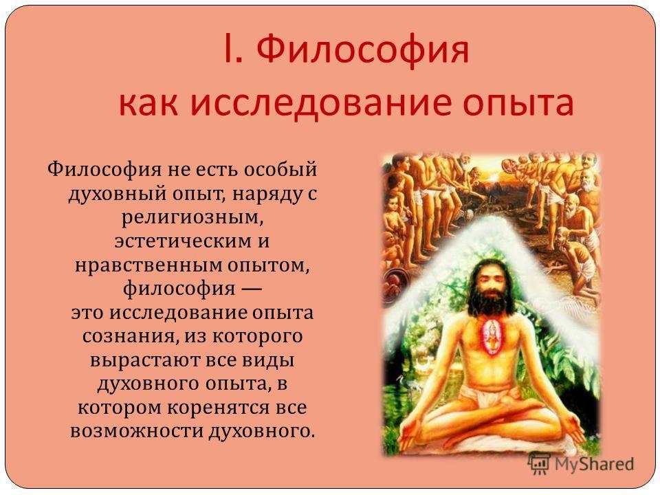 I. Философия как исследование опыта Философия не есть особый духовный опыт, наряду с религиозным, эстетическим и нравственным опытом, философия это исследование опыта сознания, из которого вырастают все виды духовного опыта, в котором коренятся все в