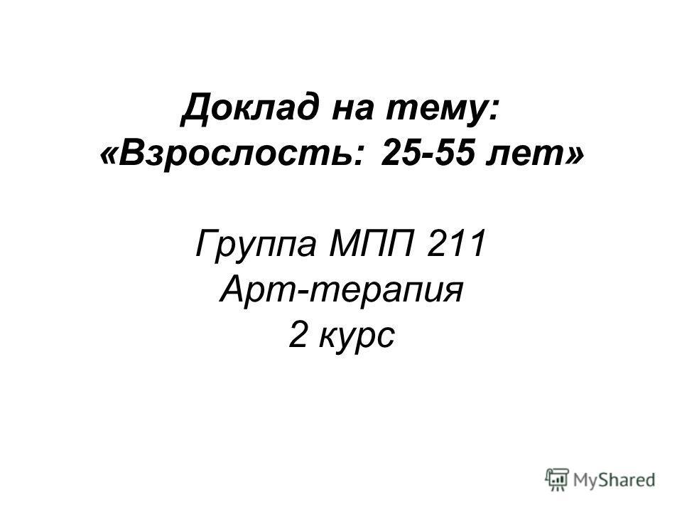 Доклад на тему: «Взрослость: 25-55 лет» Группа МПП 211 Арт-терапия 2 курс