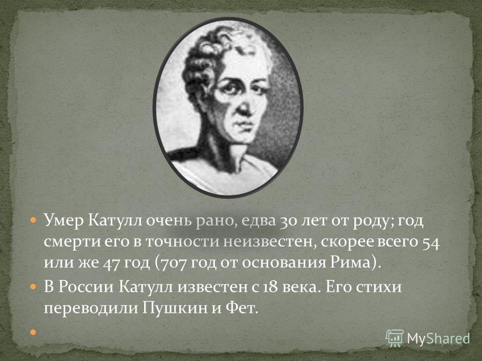 Умер Катулл очень рано, едва 30 лет от роду; год смерти его в точности неизвестен, скорее всего 54 или же 47 год (707 год от основания Рима). В России Катулл известен с 18 века. Его стихи переводили Пушкин и Фет.