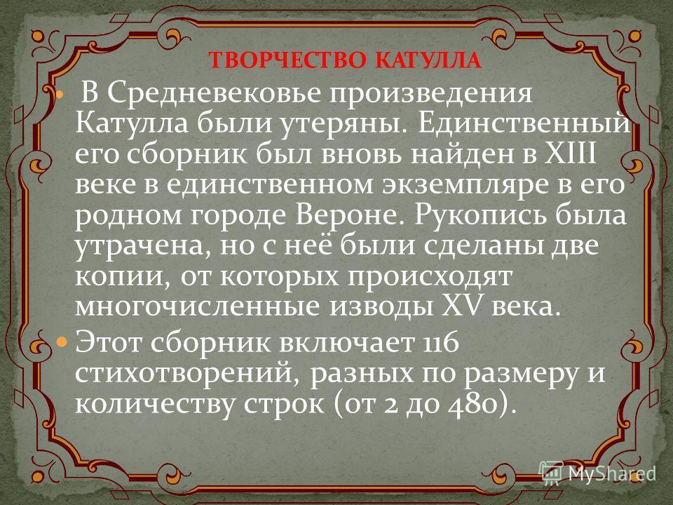 ТВОРЧЕСТВО КАТУЛЛА В Средневековье произведения Катулла были утеряны. Единственный его сборник был вновь найден в XIII веке в единственном экземпляре в его родном городе Вероне. Рукопись была утрачена, но с неё были сделаны две копии, от которых прои