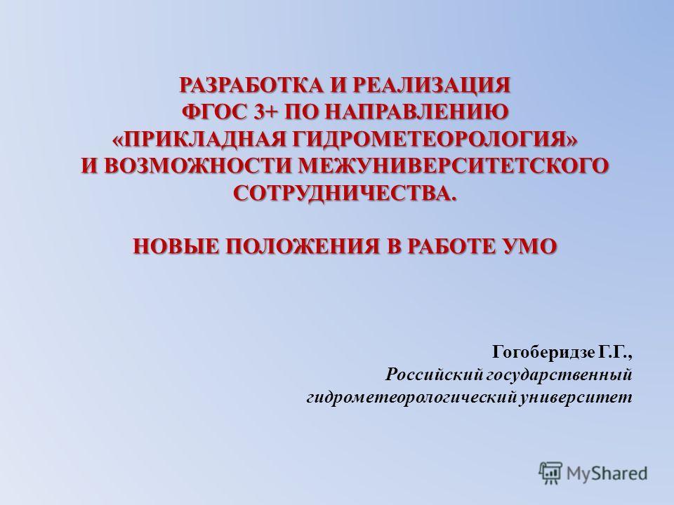 РАЗРАБОТКА И РЕАЛИЗАЦИЯ ФГОС 3+ ПО НАПРАВЛЕНИЮ «ПРИКЛАДНАЯ ГИДРОМЕТЕОРОЛОГИЯ» И ВОЗМОЖНОСТИ МЕЖУНИВЕРСИТЕТСКОГО СОТРУДНИЧЕСТВА. НОВЫЕ ПОЛОЖЕНИЯ В РАБОТЕ УМО Гогоберидзе Г.Г., Российский государственный гидрометеорологический университет