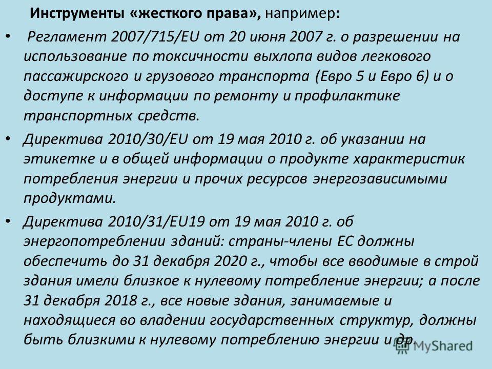 Инструменты «жесткого права», например: Регламент 2007/715/EU от 20 июня 2007 г. о разрешении на использование по токсичности выхлопа видов легкового пассажирского и грузового транспорта (Евро 5 и Евро 6) и о доступе к информации по ремонту и профила