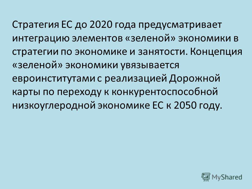 Стратегия ЕС до 2020 года предусматривает интеграцию элементов «зеленой» экономики в стратегии по экономике и занятости. Концепция «зеленой» экономики увязывается евро институтами с реализацией Дорожной карты по переходу к конкурентоспособной низкоуг