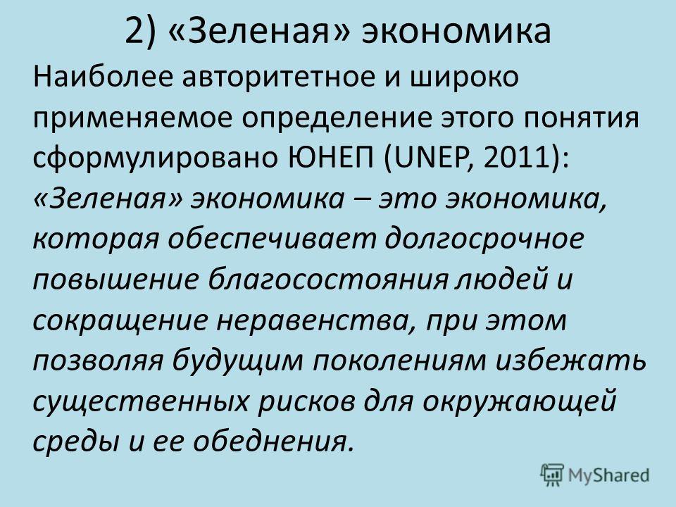 2) «Зеленая» экономика Наиболее авторитетное и широко применяемое определение этого понятия сформулировано ЮНЕП (UNEP, 2011): «Зеленая» экономика – это экономика, которая обеспечивает долгосрочное повышение благосостояния людей и сокращение неравенст