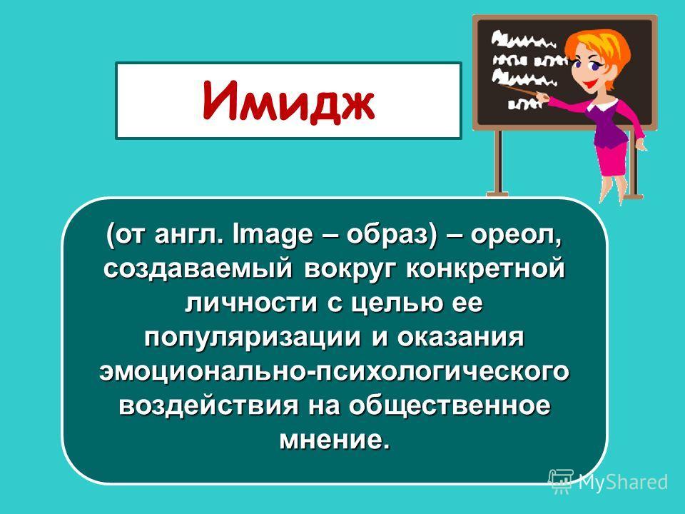 Имидж (от англ. Image – образ) – ореол, создаваемый вокруг конкретной личности с целью ее популяризации и оказания эмоционально-психологического воздействия на общественное мнение.