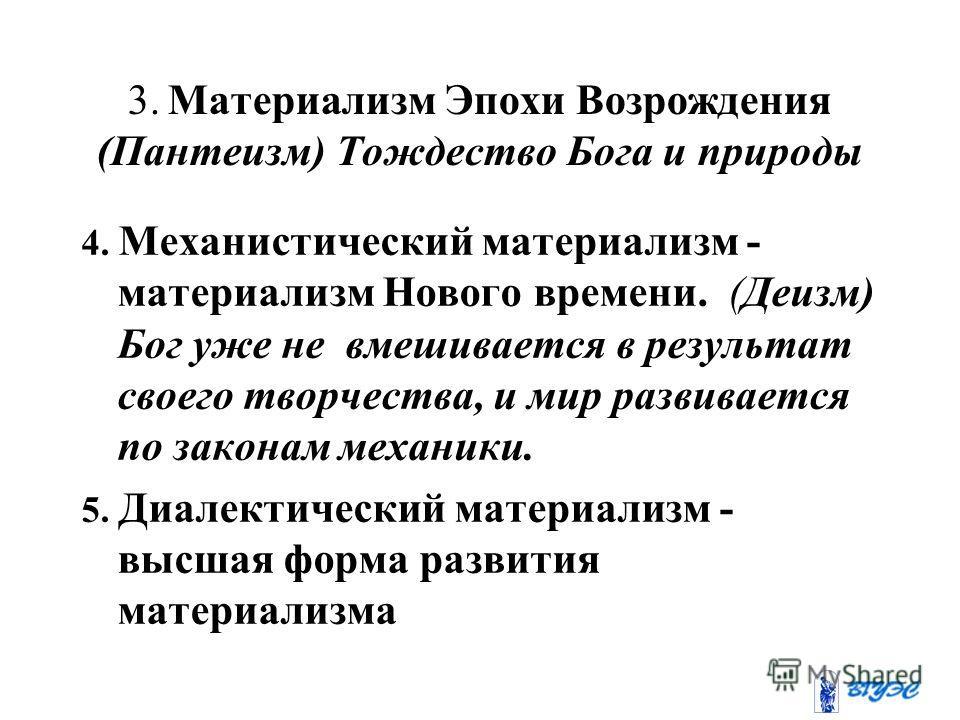 3. Материализм Эпохи Возрождения (Пантеизм) Тождество Бога и природы 4. Механистический материализм - материализм Нового времени. (Деизм) Бог уже не вмешивается в результат своего творчества, и мир развивается по законам механики. 5. Диалектический м