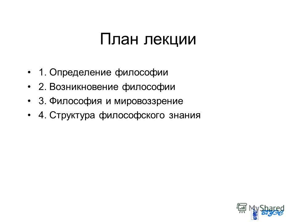 План лекции 1. Определение философии 2. Возникновение философии 3. Философия и мировоззрение 4. Структура философского знания