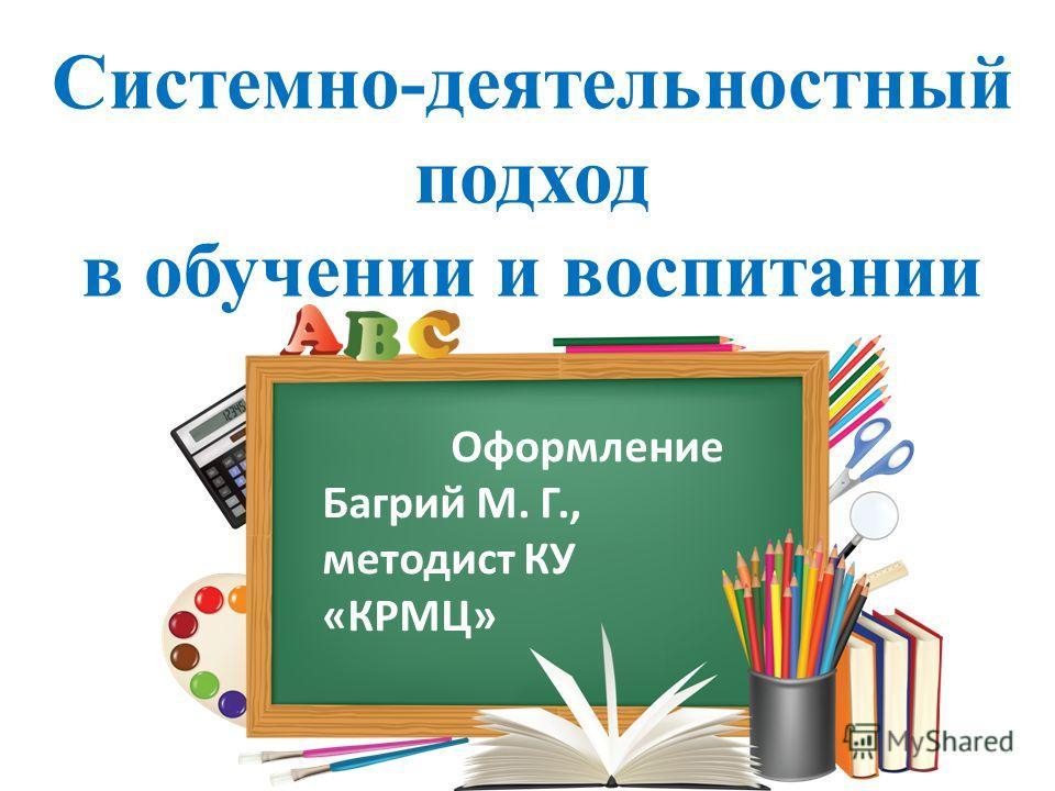Cистемно-деятельностный подход в обучении и воспитании Оформление Багрий М. Г., методист КУ «КРМЦ»