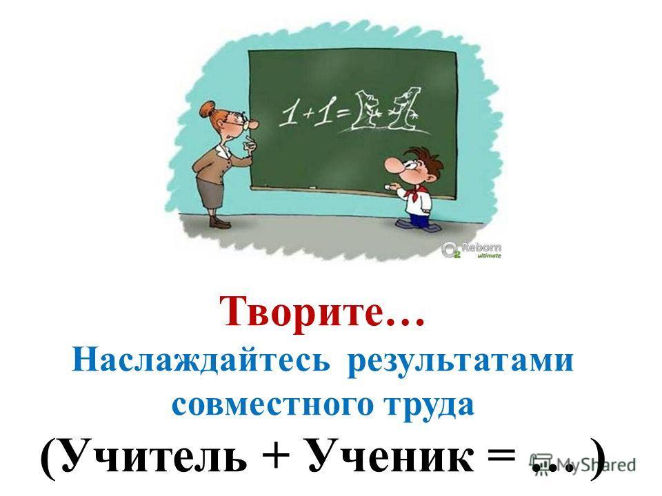 Творите… Наслаждайтесь результатами совместного труда (Учитель + Ученик = … )