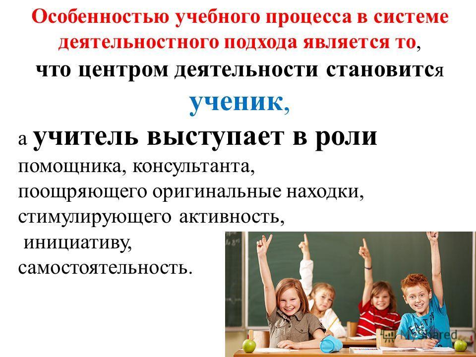 Особенностью учебного процесса в системе деятельностного подхода является то, что центром деятельности становится ученик, а учитель выступает в роли помощника, консультанта, поощряющего оригинальные находки, стимулирующего активность, инициативу, сам