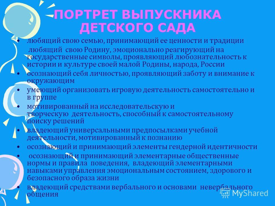 ПОРТРЕТ ВЫПУСКНИКА ДЕТСКОГО САДА любящий свою семью, принимающий ее ценности и традиции любящий свою Родину, эмоционально реагирующий на государственные символы, проявляющий любознательность к истории и культуре своей малой Родины, народа, России осо