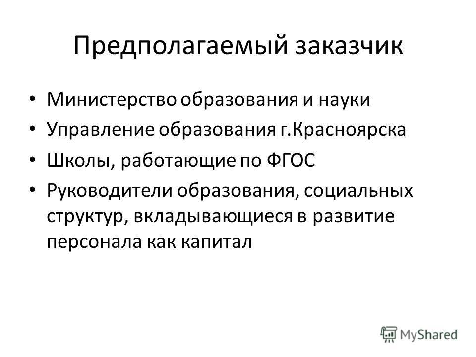 Предполагаемый заказчик Министерство образования и науки Управление образования г.Красноярска Школы, работающие по ФГОС Руководители образования, социальных структур, вкладывающиеся в развитие персонала как капитал