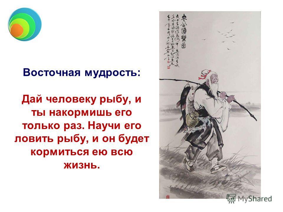 Восточная мудрость: Дай человеку рыбу, и ты накормишь его только раз. Научи его ловить рыбу, и он будет кормиться ею всю жизнь.
