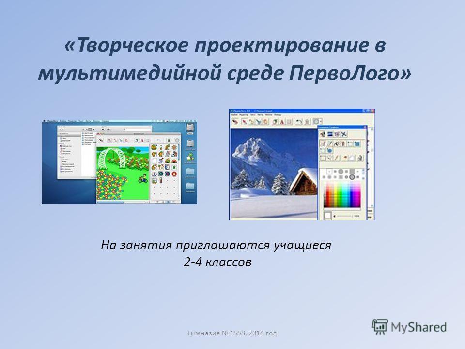 «Творческое проектирование в мультимедийной среде Перво Лого» На занятия приглашаются учащиеся 2-4 классов Гимназия 1558, 2014 год