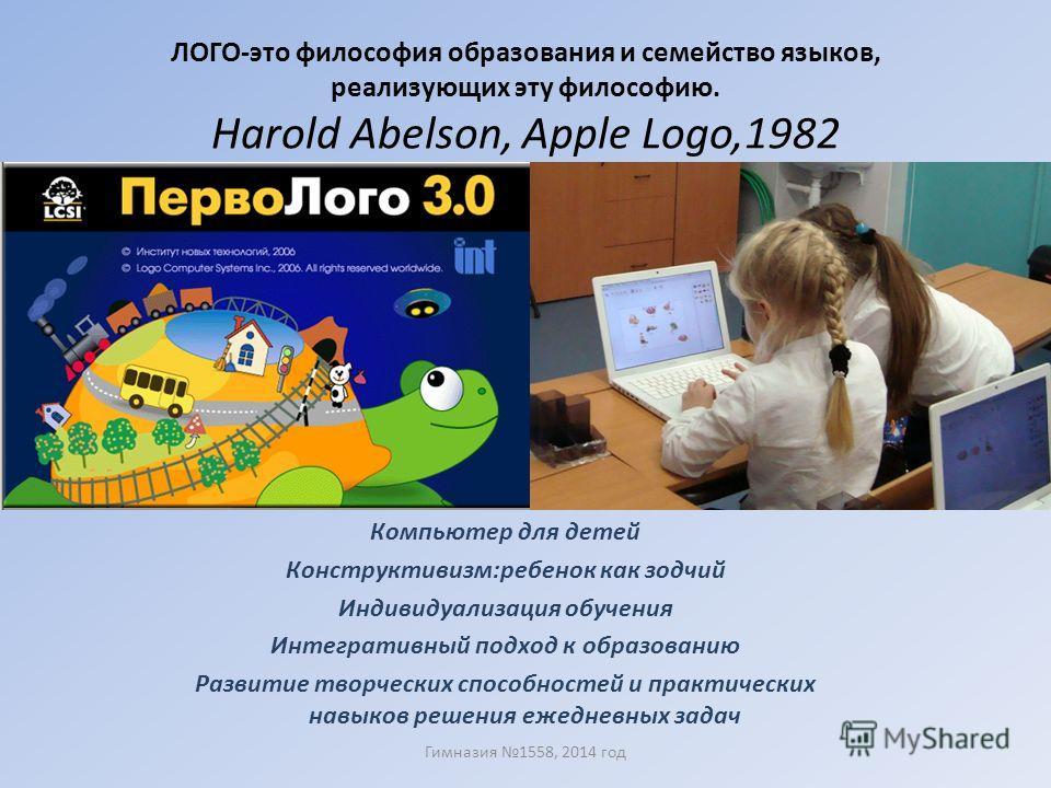 ЛОГО-это философия образования и семейство языков, реализующих эту философию. Harold Abelson, Apple Logo,1982 Гимназия 1558, 2014 год Компьютер для детей Конструктивизм:ребенок как зодчий Индивидуализация обучения Интегративный подход к образованию Р