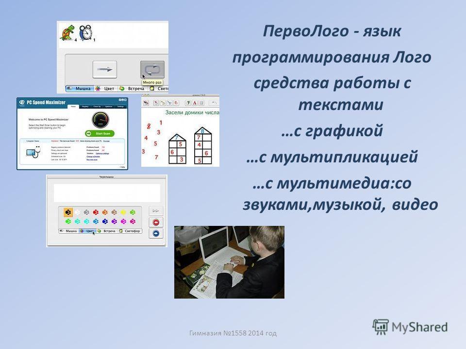 Перво Лого - язык программирования Лого средства работы с текстами …с графикой …с мультипликацией …с мультимедиа:со звуками,музыкой, видео Гимназия 1558 2014 год