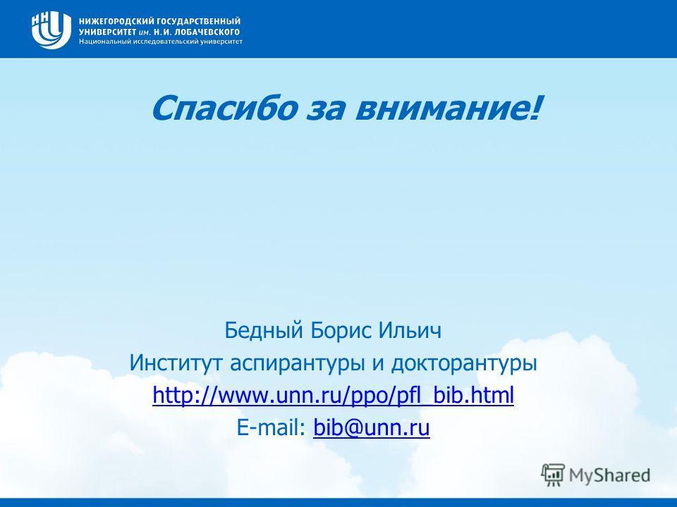 Спасибо за внимание! Бедный Борис Ильич Институт аспирантуры и докторантуры http://www.unn.ru/ppo/pfl_bib.html E-mail: bib@unn.rubib@unn.ru