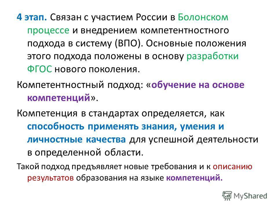 4 этап. Связан с участием России в Болонском процессе и внедрением компетентностного подхода в систему (ВПО). Основные положения этого подхода положены в основу разработки ФГОС нового поколения. Компетентностный подход: «обучение на основе компетенци
