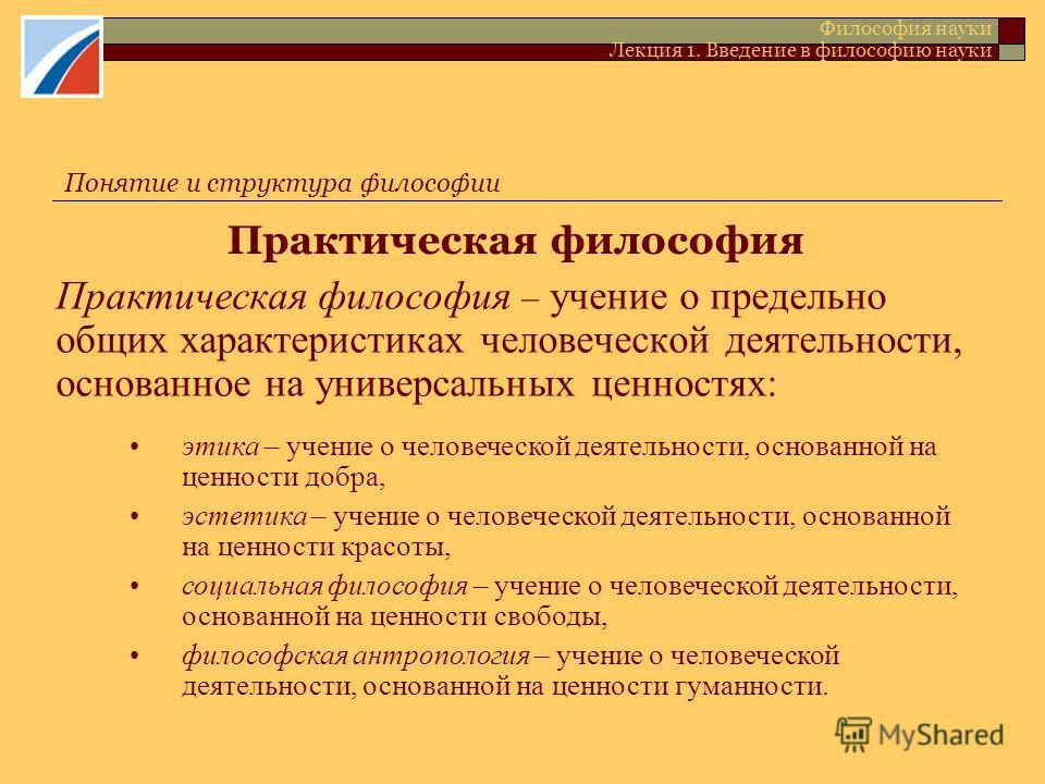 Практическая философия Философия науки Лекция 1. Введение в философию науки Практическая философия – учение о предельно общих характеристиках человеческой деятельности, основанное на универсальных ценностях: этика – учение о человеческой деятельности